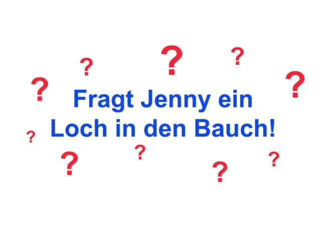 Fragt Jenny ein Loch in den Bauch! – April 2016